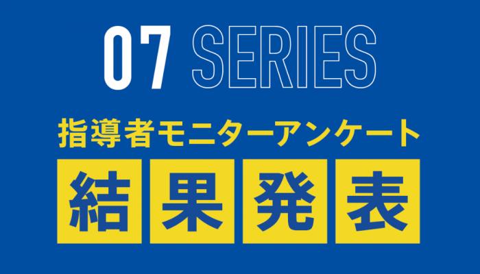 07シリーズ指導者モニターアンケート集計結果発表