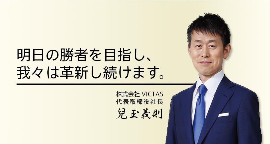 明日の勝者を目指し、我々は革新し続けます。株式会社VICTAS代表取締役社長 兒玉義則