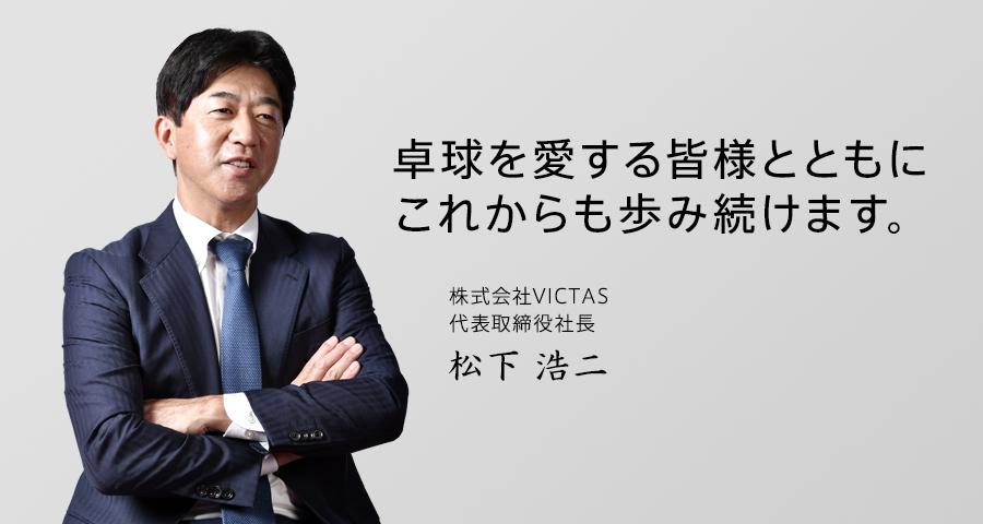 卓球を愛する皆様と共にこれからも歩み続けます。株式会社VICTAS代表取締役社長松下浩二